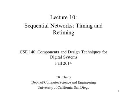 Lecture 10: Sequential Networks: Timing and Retiming CSE 140: Components and Design Techniques for Digital Systems Fall 2014 CK Cheng Dept. of Computer.
