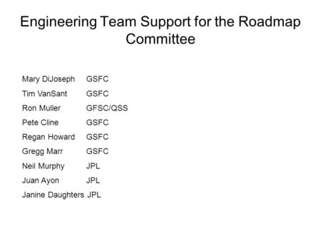 Engineering Team Support for the Roadmap Committee Mary DiJosephGSFC Tim VanSantGSFC Ron MullerGFSC/QSS Pete ClineGSFC Regan HowardGSFC Gregg MarrGSFC.