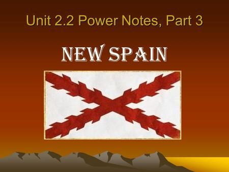 Unit 2.2 Power Notes, Part 3 New Spain. New Spain and Texas a.1519 – Pineda maps the Texas coast and the first mainland Spanish settlement is established.