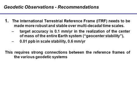 1. The International Terrestrial Reference Frame (ITRF) needs to be made more robust and stable over multi-decadal time scales. –target accuracy is 0.1.