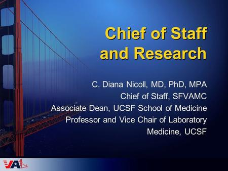 Chief of Staff and Research C. Diana Nicoll, MD, PhD, MPA Chief of Staff, SFVAMC Associate Dean, UCSF School of Medicine Professor and Vice Chair of Laboratory.