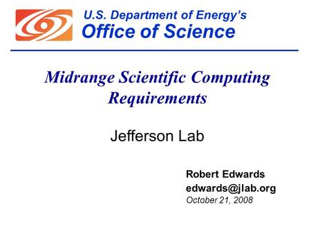U.S. Department of Energy's Office of Science Midrange Scientific Computing Requirements Jefferson Lab Robert Edwards October 21, 2008.