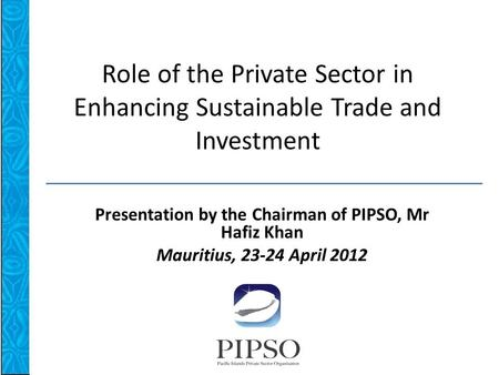 Role of the Private Sector in Enhancing Sustainable Trade and Investment Presentation by the Chairman of PIPSO, Mr Hafiz Khan Mauritius, 23-24 April 2012.