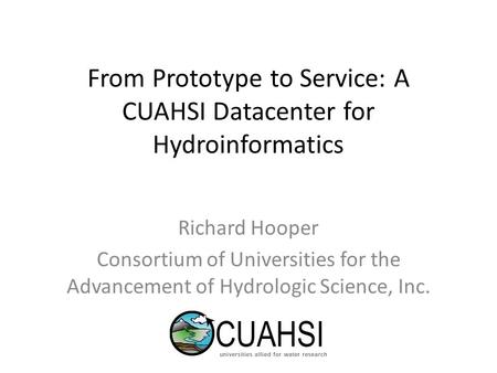 From Prototype to Service: A CUAHSI Datacenter for Hydroinformatics Richard Hooper Consortium of Universities for the Advancement of Hydrologic Science,