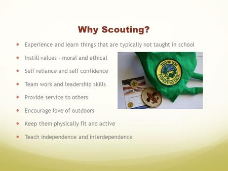 Why Scouting? Experience and learn things that are typically not taught in school Instill values - moral and ethical Self reliance and self confidence.
