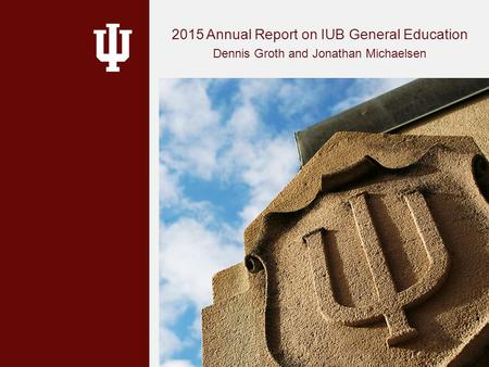 2015 Annual Report on IUB General Education Dennis Groth and Jonathan Michaelsen.