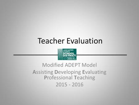 Teacher Evaluation ___________________________ Modified ADEPT Model Assisting Developing Evaluating Professional Teaching 2015 - 2016.