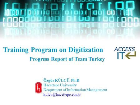 Training Program on Digitization Progress Report of Team Turkey Özgür KÜLCÜ, Ph.D Hacettepe University Deaprtment of Information Management