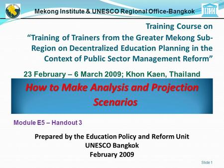 How to Make Analysis and Projection Scenarios Slide 1 Mekong Institute & UNESCO Regional Office-Bangkok Prepared by the Education Policy and Reform Unit.