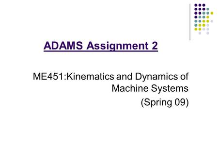 ADAMS Assignment 2 ME451:Kinematics and Dynamics of Machine Systems (Spring 09)