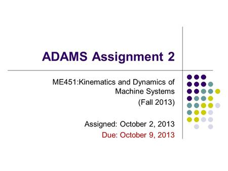 ADAMS Assignment 2 ME451:Kinematics and Dynamics of Machine Systems (Fall 2013) Assigned: October 2, 2013 Due: October 9, 2013.