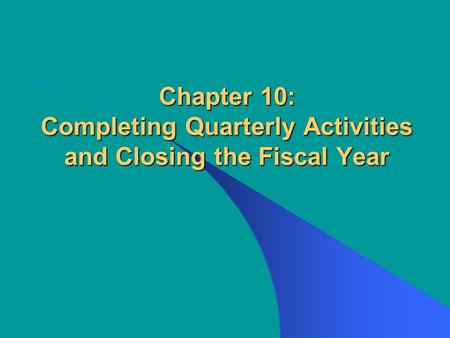 Chapter 10: Completing Quarterly Activities <strong>and</strong> Closing the Fiscal Year.