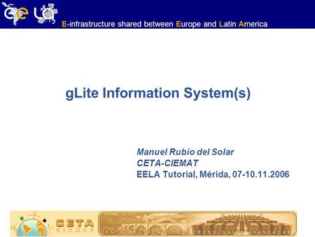 E-infrastructure shared between Europe and Latin America gLite Information System(s) Manuel Rubio del Solar CETA-CIEMAT EELA Tutorial, Mérida, 07-10.11.2006.