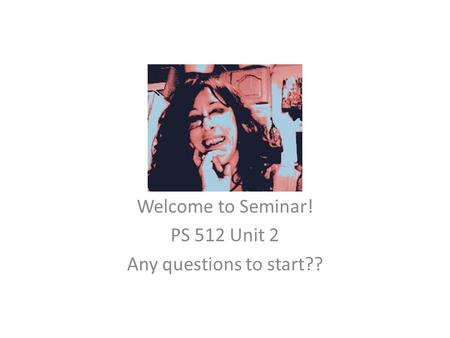 Welcome to Seminar! PS 512 Unit 2 Any questions to start??