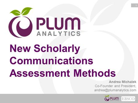 1 New Scholarly Communications Assessment Methods Andrea Michalek Co-Founder and President,
