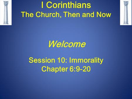 I Corinthians The Church, Then and Now Welcome Session 10: Immorality Chapter 6:9-20.