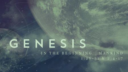 "IN THE BEGINNING...MANKIND 1:26-31 & 2:4-17. Upcoming Sermons 9/22 – ""Creation Care"" (Blake) 9/29 – ""Work & Rest"" (Brian) 10/6 – ""Marriage & Sexuality"""
