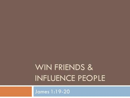 WIN FRIENDS & INFLUENCE PEOPLE James 1:19-20. Study on James  We continue our journey into the book of James  We have studied on trials, temptations,