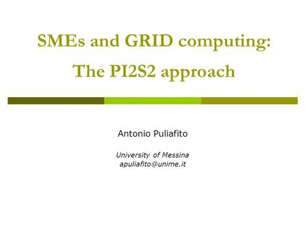 SMEs and GRID computing: The PI2S2 approach Antonio Puliafito University of Messina