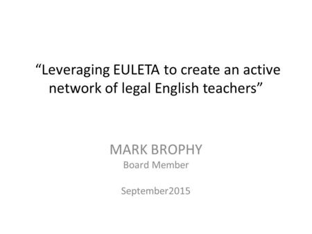 """Leveraging EULETA to create an active network of legal English teachers"" MARK BROPHY Board Member September2015."