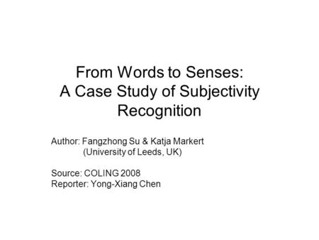 From Words to Senses: A Case Study of Subjectivity Recognition Author: Fangzhong Su & Katja Markert (University of Leeds, UK) Source: COLING 2008 Reporter: