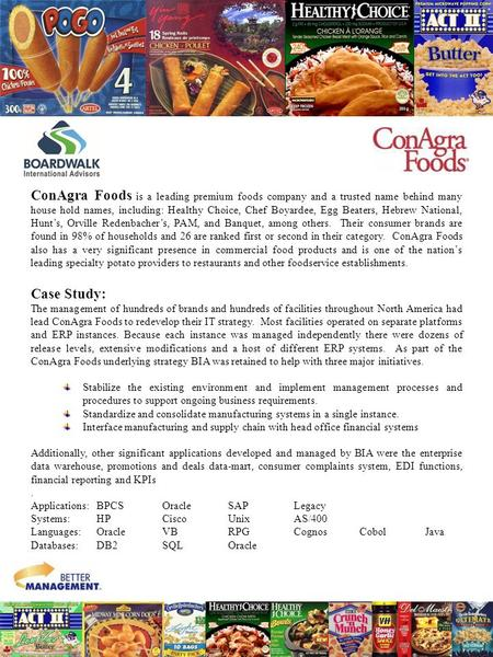 ConAgra Foods is a leading premium foods company and a trusted name behind many house hold names, including: Healthy Choice, Chef Boyardee, Egg Beaters,