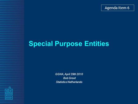 Special Purpose Entities GGNA, April 29th 2010 Bob Groot Statistics Netherlands Agenda item 6.