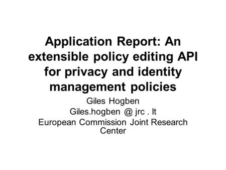 Application Report: An extensible policy editing API for privacy and identity management policies Giles Hogben jrc. It European Commission.