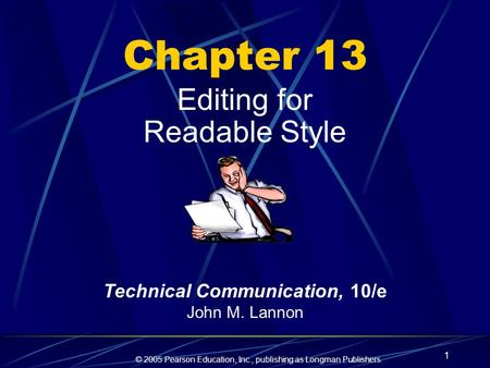 © 2005 Pearson Education, Inc., publishing as Longman Publishers. 1 Chapter 13 Editing for Readable Style Technical Communication, 10/e John M. Lannon.