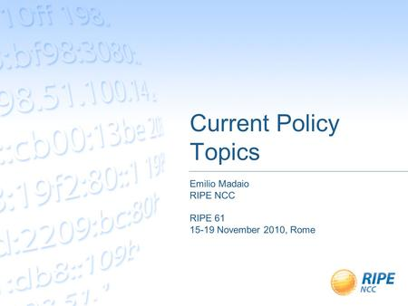 Current Policy Topics Emilio Madaio RIPE NCC RIPE 61 15-19 November 2010, Rome.