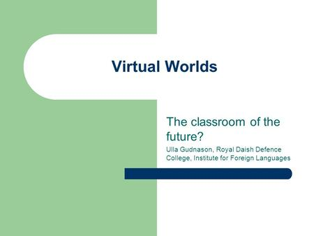 Virtual Worlds The classroom of the future? Ulla Gudnason, Royal Daish Defence College, Institute for Foreign Languages.
