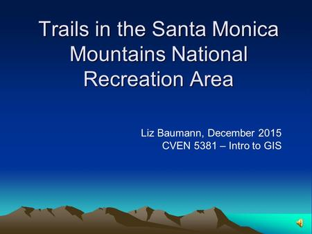 Trails in the Santa Monica Mountains National Recreation Area Liz Baumann, December 2015 CVEN 5381 – Intro to GIS.