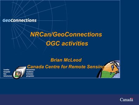 GeoConnections Secretariat May 2000 NRCan/GeoConnections OGC activities Brian McLeod Canada Centre for Remote Sensing.