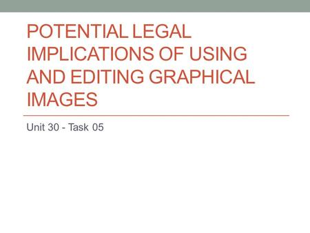 POTENTIAL LEGAL IMPLICATIONS OF USING AND EDITING GRAPHICAL IMAGES Unit 30 - Task 05.