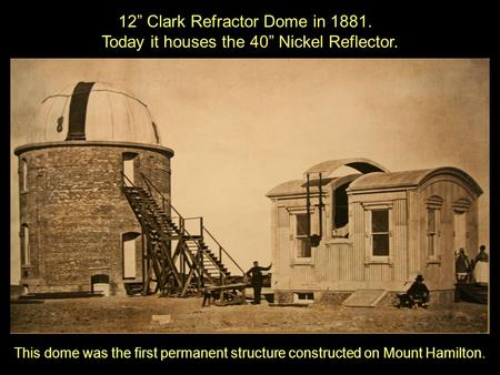 "12"" Clark Refractor Dome in 1881. Today it houses the 40"" Nickel Reflector. This dome was the first permanent structure constructed on Mount Hamilton."