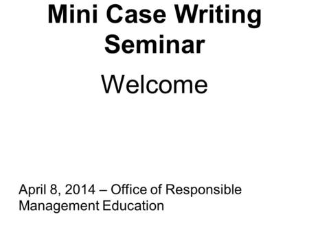 Mini Case Writing Seminar April 8, 2014 – Office of Responsible Management Education Welcome.
