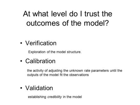At what level do I trust the outcomes of the model? Verification Calibration Validation Exploration of the model structure. the activity of adjusting the.