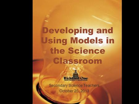Developing and Using Models in the Science Classroom Secondary Science Teachers October 25, 2013.
