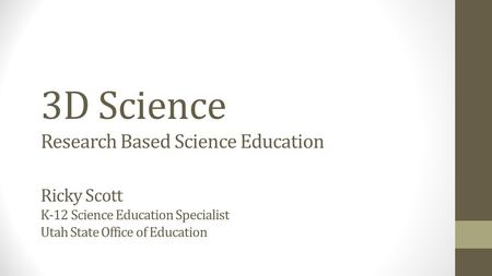 3D Science Research Based Science Education Ricky Scott K-12 Science Education Specialist Utah State Office of Education.