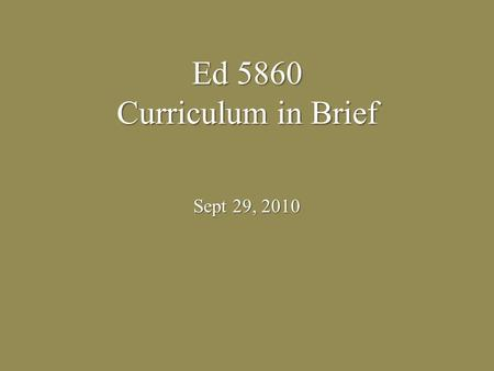Ed 5860 Curriculum in Brief Sept 29, 2010. What is a curriculum? A program put together A program put together Guideline or an outline grade-specific.