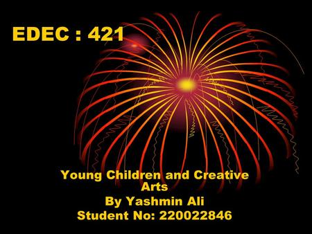 EDEC : 421 Young Children and Creative Arts By Yashmin Ali Student No: 220022846.
