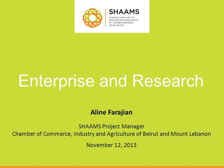 Enterprise and Research Aline Farajian SHAAMS Project Manager Chamber of Commerce, Industry and Agriculture of Beirut and Mount Lebanon November 12, 2013.