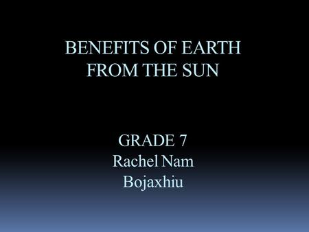 BENEFITS OF EARTH FROM THE SUN GRADE 7 Rachel Nam Bojaxhiu.
