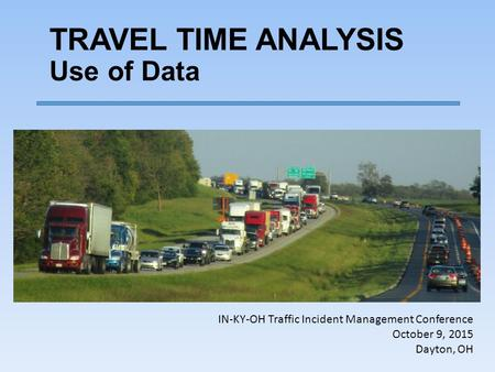 TRAVEL TIME ANALYSIS Use of Data IN-KY-OH Traffic Incident Management Conference October 9, 2015 Dayton, OH.