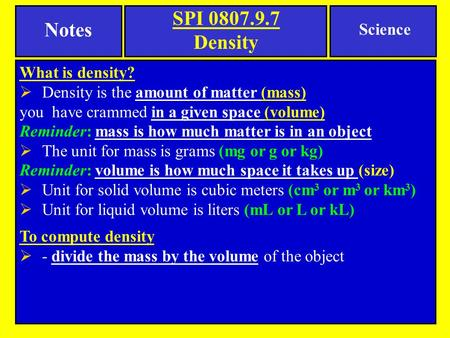 SPI 0807.9.7 Density What is density?  Density is the amount of matter (mass) you have crammed in a given space (volume) Reminder: mass is how much matter.