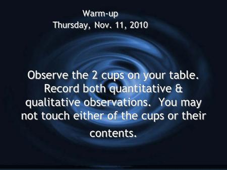 Observe the 2 cups on your table. Record both quantitative & qualitative observations. You may not touch either of the cups or their contents. Warm-up.