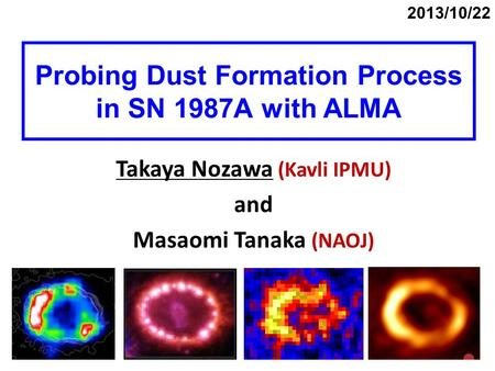 Probing Dust Formation Process in SN 1987A with ALMA Takaya Nozawa (Kavli IPMU) and Masaomi Tanaka (NAOJ) 2013/10/22.