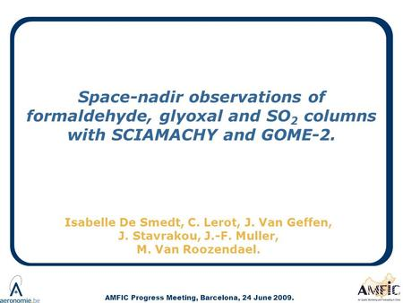 AMFIC Progress Meeting, Barcelona, 24 June 2009. Space-nadir observations of formaldehyde, glyoxal and SO 2 columns with SCIAMACHY and GOME-2. Isabelle.