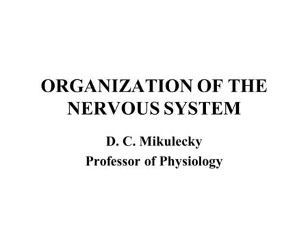 ORGANIZATION OF THE NERVOUS SYSTEM D. C. Mikulecky Professor of Physiology.