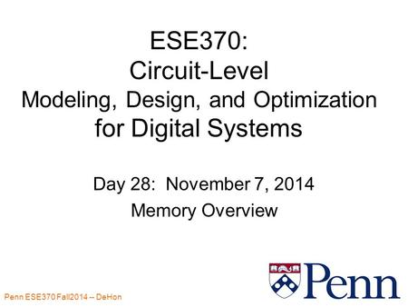 Penn ESE370 Fall2014 -- DeHon 1 ESE370: Circuit-Level Modeling, Design, and Optimization for Digital Systems Day 28: November 7, 2014 Memory Overview.